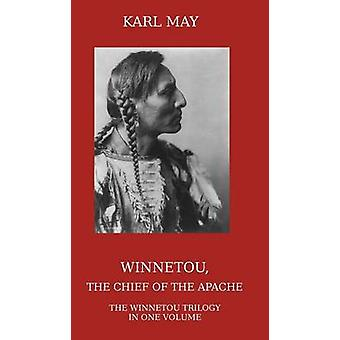 Winnetou the Chief of the Apache The Full Winnetou Trilogy in One Volume by May & Karl