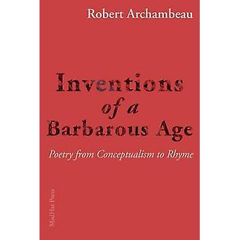 Inventions of a Barbarous Age Poetry from Conceptualism to Rhyme by Archambeau & Robert