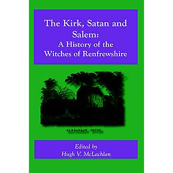 The Kirk Satan and Salem A History of the Witches of Renfrewshire by McLachlan & Hugh V.