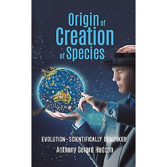 Origin of Creation of Species  Evolution  Scientifically Debunked by Anthony Gerard Hudson