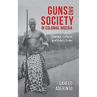 Guns and Society in Colonial Nigeria: Firearms, Culture, and Public Order