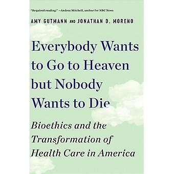 Everybody Wants to Go to Heaven but Nobody Wants to Die by Gutmann & Amy University of PennsylvaniaMoreno & Jonathan D. University of Pennsylvania