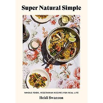 Super Natural Simple WholeFood Vegetarian Recipes for Real Life