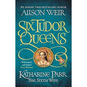 Six Tudor Queens Katharine Parr The Sixth Wife by Alison Weir