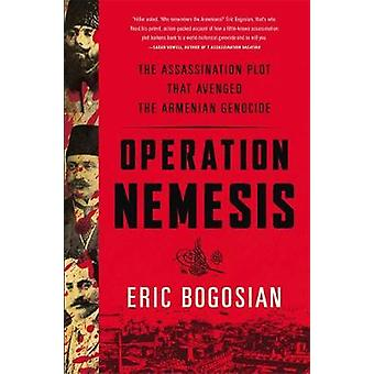 Operation Nemesis  The Assassination Plot that Avenged the Armenian Genocide by Eric Bogosian