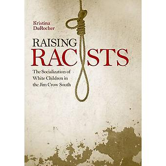 Raising Racists The Socialization of White Children in the Jim Crow South by DuRocher & Kristina