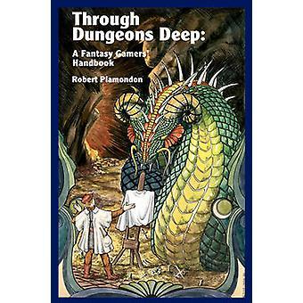 Through Dungeons Deep A Fantasy Gamers Handbook by Plamondon & Robert