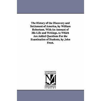 De geschiedenis van de ontdekking en de afwikkeling van Amerika door William Robertson. Met een Account of His Life and Writings. door John Frost plus welke vragen voor de behandeling van studenten. door Robertson & William