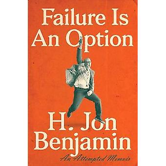 Failure Is An Option - An Attempted Memoir by H. Jon Benjamin - 978152