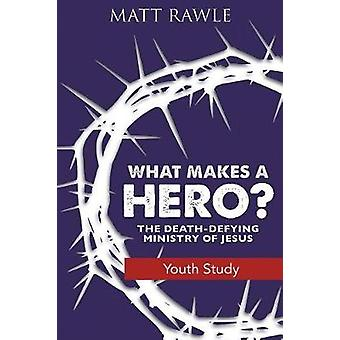 What Makes a Hero? Youth Study Book - The Death-Defying Ministry of Je
