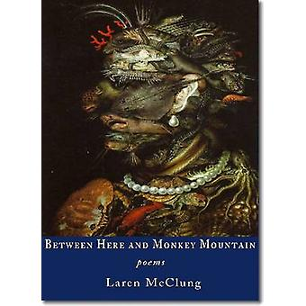 Between Here and Monkey Mountain - Poems by Laren McClung - 9781937679