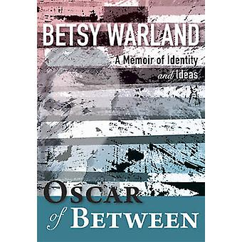 Oscar of Between - A Memoir of Identity & Ideas by Betsy Warland - 978