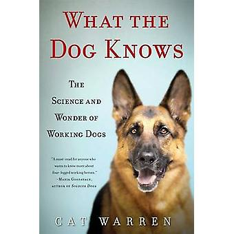 What the Dog Knows - The Science and Wonder of Working Dogs by Cat War