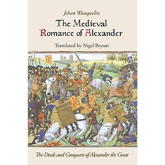 Medieval Romance of Alexander The Deeds and Conquests of Alexander the Great by Waquelin & Jean