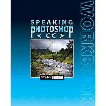 Speaking Photoshop CC Workbook by Bate & David S.