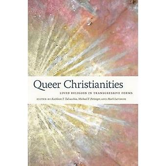 Queer Christianities Lived Religion in Transgressive Forms von Talvacchia & Kathleen T.