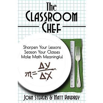 The Classroom Chef Sharpen Your Lessons Season Your Classes and Make Math Meaningful by Stevens & John