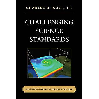 Challenging Science Standards A Skeptical Critique of the Quest for Unity by Ault & Charles R.