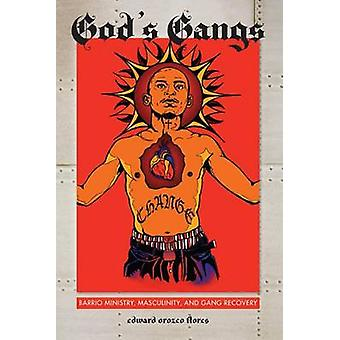 Gods Gangs Barrio Ministry Masculinity and Gang Recovery by Flores & Edward Orozco