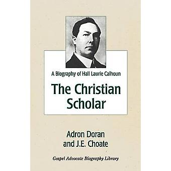 The Christian Scholar  A Biography of Hall Laurie Calhoun by Doran & Adron
