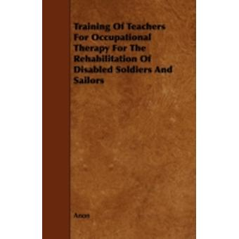 Training of Teachers for Occupational Therapy for the Rehabilitation of Disabled Soldiers and Sailors by Anon