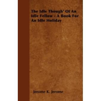 The Idle Though Of An Idle Fellow  A Book For An Idle Holiday by Jerome &  Jerome K.