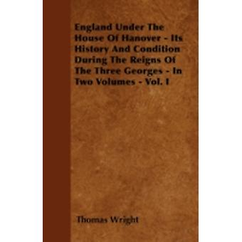 England Under the House of Hanover  Its History and Condition During the Reigns of the Three Georges  In Two Volumes  Vol. I by Wright & Thomas