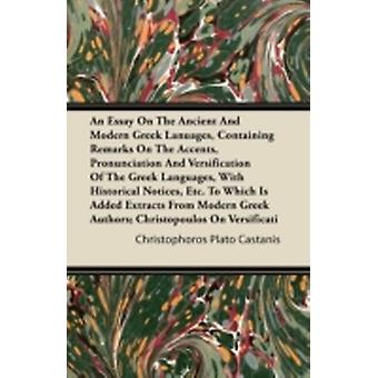 An Essay On the Ancient and Modern Greek Languages Containing Remarks On the Accents Pronunciation and Versification of the Greek Languages with Historical Notices etc. To Which is Added Extracts by Castanis & Christophoros Plato