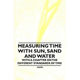 Measuring Time with Sun Sand and Water  With a Chapter on the Different Standards of Time by Anon.