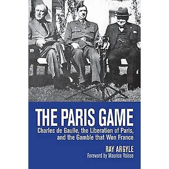 The Paris Game Charles de Gaulle the Liberation of Paris and the Gamble that Won France by Argyle & Ray