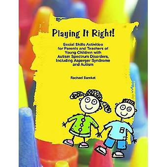 Playing It Right Social Skills Activities for Parents and Teachers of Young Children with Autism Spectrum Disorders by Bareket & Rachael