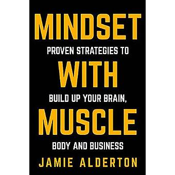 Mindset With Muscle - Proven Strategies to Build Up Your Brain - Body