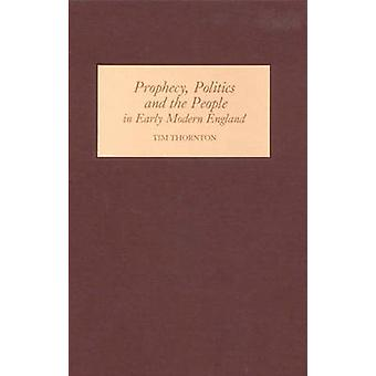 Prophecy - Politics and the People in Early Modern England by Tim Tho