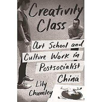 Creativity Class: Art School and Culture Work in� Postsocialist China