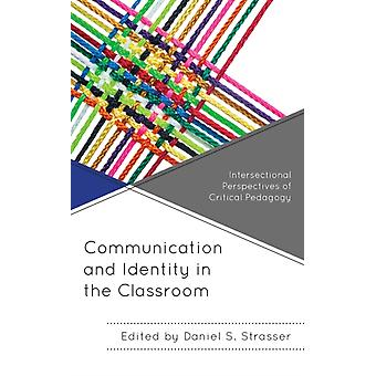 Communication and Identity in the Classroom  Intersectional Perspectives of Critical Pedagogy by Edited by Daniel S Strasser & Contributions by Lance Kyle Bennett & Contributions by Jahnasia Booker & Contributions by Bernadette Marie Calafell & Contributions by Antonio T De La Garza & Contributio