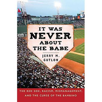 It Was Never About the Babe The Red Sox Racism Mismanagement and the Curse of the Bambino door Jerry M Gutlon
