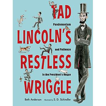 Tad Lincolns Restless Wriggle  Pandemonium and Patience in the Presidents House by Beth Anderson & Illustrated by S D Schindler