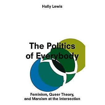 The Politics of Everybody  Feminism Queer Theory and Marxism at the Intersection by Holly Lewis