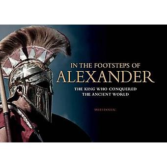 In the Footsteps of Alexander - The Soldiers Who Conquered the Ancient