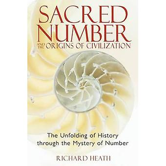 Sacred Number and the Origins of Civilization  The Unfolding of History Through the Mystery of Number by Richard Heath
