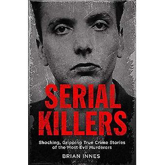 Seriemördare: Chockerande, gripande True Crime berättelser av mest onda mördarna