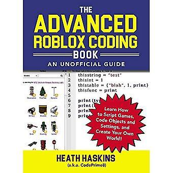 Il libro di codifica avanzate Roblox: Una guida non ufficiale: imparare a Script giochi, oggetti di codice e le impostazioni e crea il tuo mondo! (Unofficial Roblox)