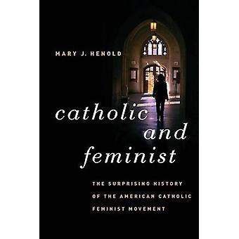 Catholic and Feminist The Surprising History of the American Catholic Feminist Movement by Henold & Mary J.
