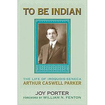 To be Indian - The Life of Arthur Caswell Parker by J. Porter - 978080
