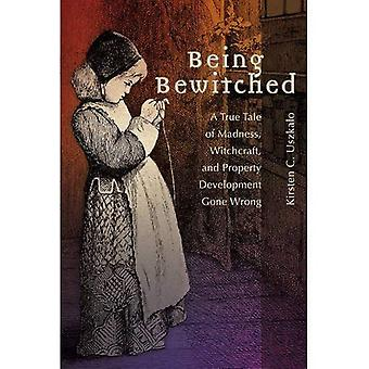 Being Bewitched: A True Tale of Madness, Witchcraft, and Property Development Gone Wrong