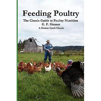 Feeding Poultry The Classic Guide to Poultry Nutrition for Chickens Turkeys Ducks Geese Gamebirds and Pigeons by Heuser & Gustave F.