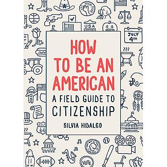 How to Be an American A Field Guide to Citizenship by Silvia Hidalgo