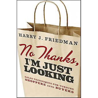 No Thanks Im Just Looking  Sales Techniques for Turning Shoppers into Buyers by Harry J Friedman