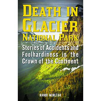 Death in Glacier National Park Stories of Accidents and Foolhardiness in the Crown of the Continent by Minetor & Randi
