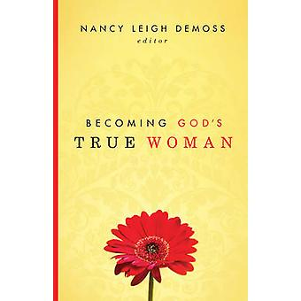 Becoming Gods True Woman by Edited by Nancy Leigh DeMoss & Contributions by Susan Hunt & Contributions by Mary A Kassian & Contributions by Carolyn Mahaney & Contributions by Barbara Hughes & Contributions by P Bunny Wilson & Co